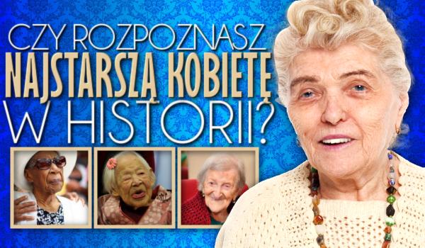 Czy rozpoznasz najstarszą kobietę w historii?