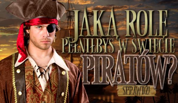 Jaką pełniłbyś rolę w świecie piratów?