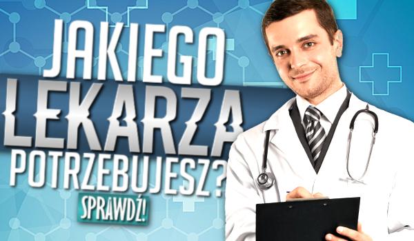 Jakiego lekarza potrzebujesz?