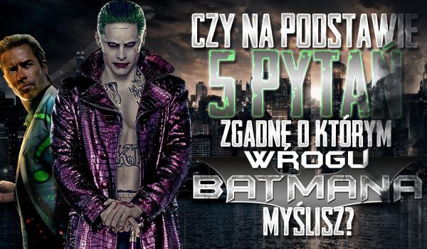 Czy na podstawie zaledwie 5 pytań zgadnę, o którym z wrogów Batmana myślisz?