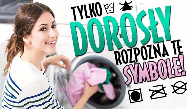 Tylko dorosły rozpozna te symbole z metek dotyczące prania!