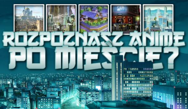 Rozpoznasz anime po mieście?