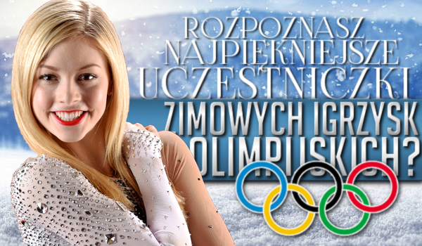 Rozpoznasz najpiękniejsze uczestniczki Zimowych Igrzysk Olimpijskich?