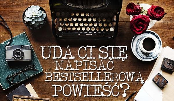 Czy uda Ci się napisać bestsellerową powieść?