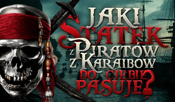 """Który statek z """"Piratów z Karaibów"""" najbardziej do Ciebie pasuje?"""