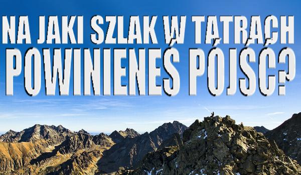 Na jaki szlak w Tatrach powinieneś pójść?