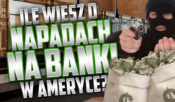 Ile wiesz o napadach na banki w Ameryce?
