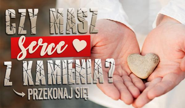 Czy Twoje serce jest z kamienia?
