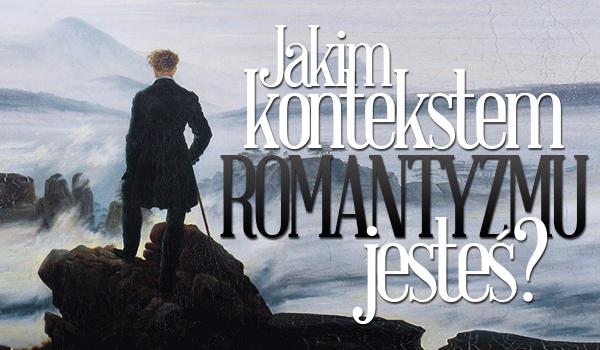 Jakim kontekstem z romantyzmu jesteś?