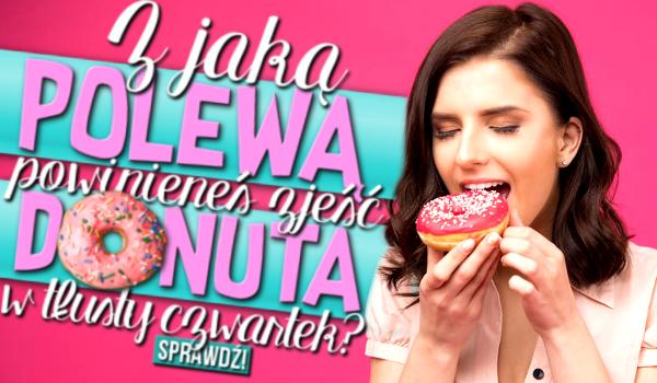 Z jaką polewą powinieneś zjeść donuta w tegoroczny tłusty czwartek?
