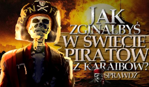 """Jak zginąłbyś w świecie """"Piratów z Karaibów""""?"""