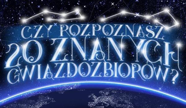 Czy rozpoznasz 20 znanych gwiazdozbiorów?