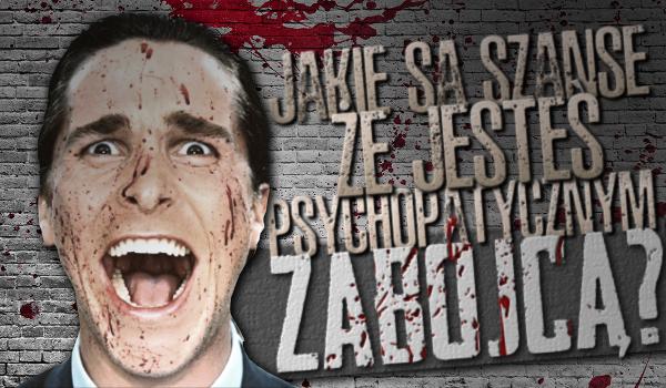 Jakie są szanse, że jesteś psychopatycznym zabójcą?