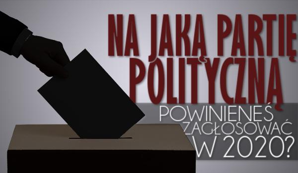 Na jaką partię polityczną powinieneś oddać głos w 2020 roku?