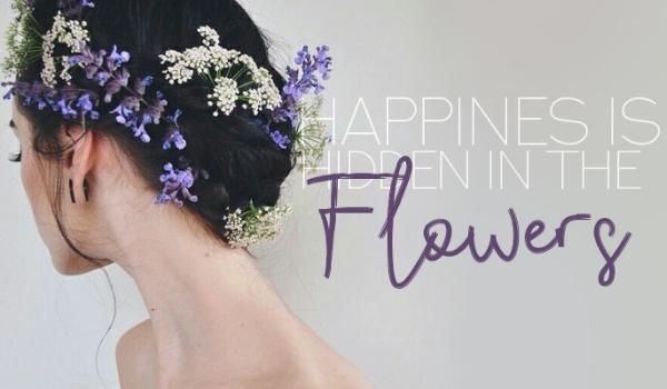 HAPPINESS IS HIDDEN IN FLOWERS