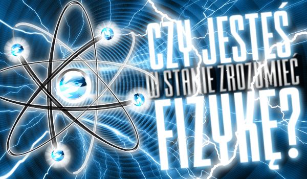 Czy jesteś w stanie zrozumieć fizykę?