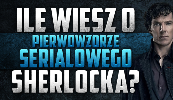 Sprawdź, ile wiesz o pierwowzorze serialowego Sherlocka!