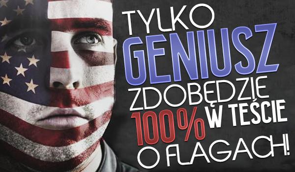 Tylko geniusz otrzyma 100% w tym teście o flagach!