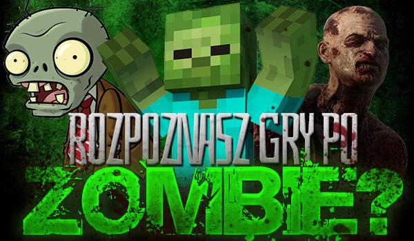 Czy rozpoznasz gry po zombie, które w nich występują?