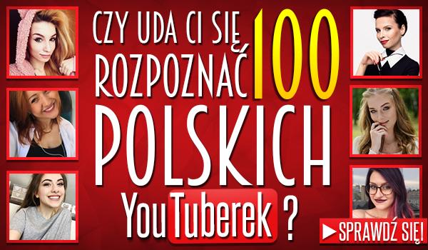 Czy uda Ci się rozpoznać 100 polskich YouTuberek?