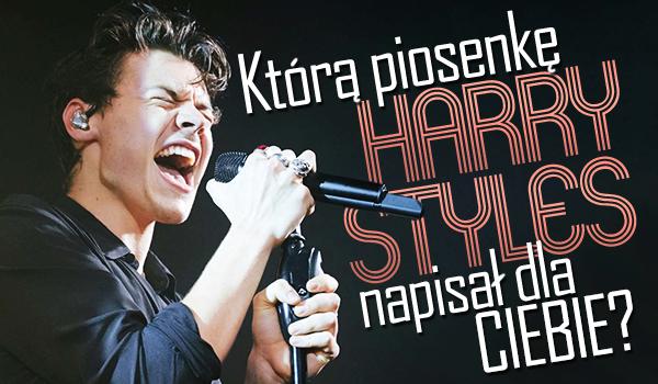 Którą piosenkę Harry Styles napisał dla Ciebie?