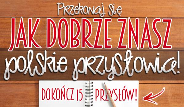 Przekonaj się, jak dobrze znasz polskie przysłowia! Dokończ 15 przysłów!