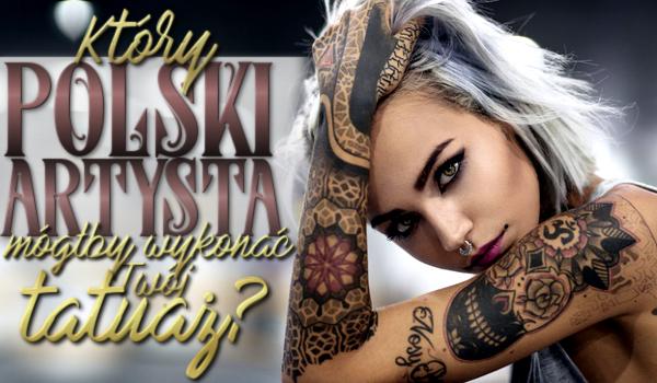 Który polski artysta mógłby wykonać Ci tatuaż?