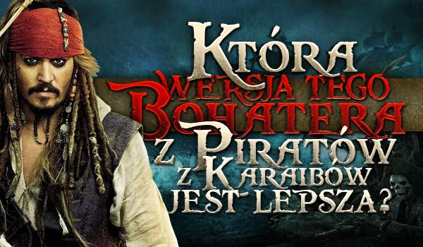 """Która wersja tego bohatera z """"Piratów z Karaibów"""" jest lepsza?"""