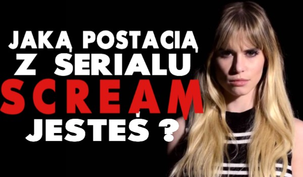 Jaką postacią z serialu Scream jesteś?