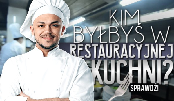 Kim byłbyś w restauracyjnej kuchni?