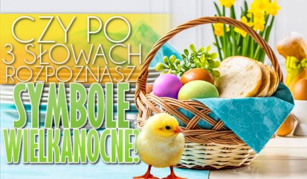 Czy po 3 słowach odgadniesz symbole Wielkanocne?