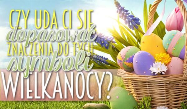 Czy uda Ci się dopasować znaczenia do tych symboli Wielkanocy? Sprawdź!