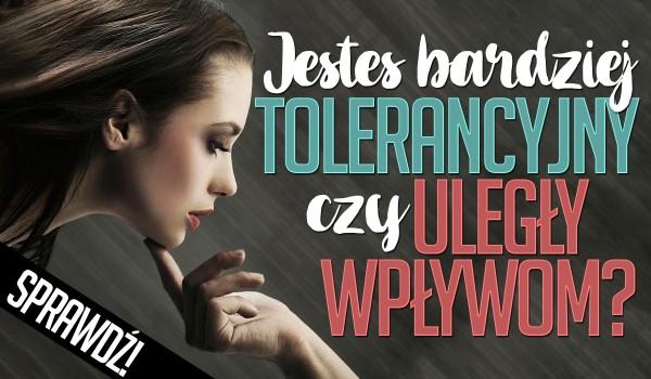Jesteś bardziej tolerancyjny czy bardziej uległy wpływom?