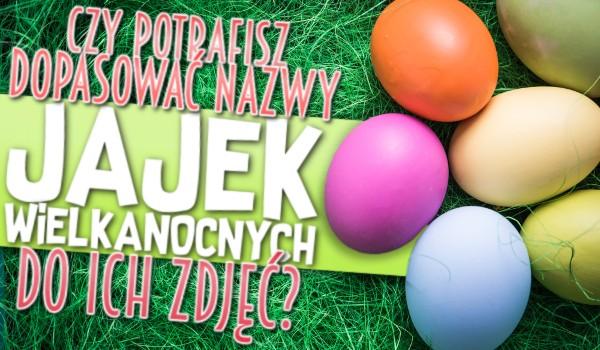 Potrafisz dopasować nazwy jajek Wielkanocnych do ich zdjęć?