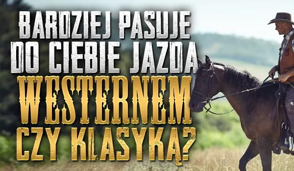Bardziej pasuje do Ciebie jazda westernem czy klasyką?