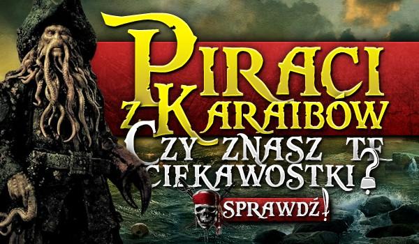 """""""Piraci z Karaibów"""" – Czy znasz te ciekawostki?"""