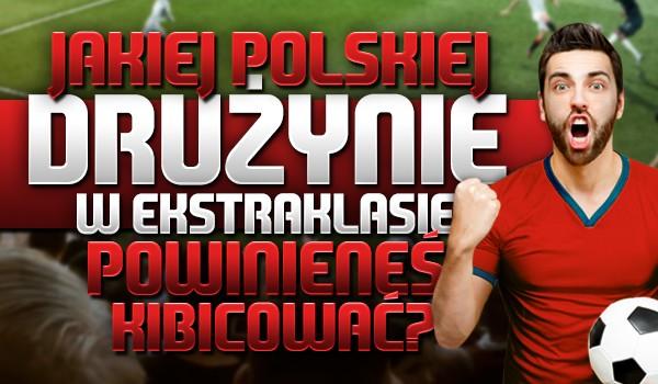 Jakiej polskiej drużynie w Ekstraklasie powinieneś kibicować?