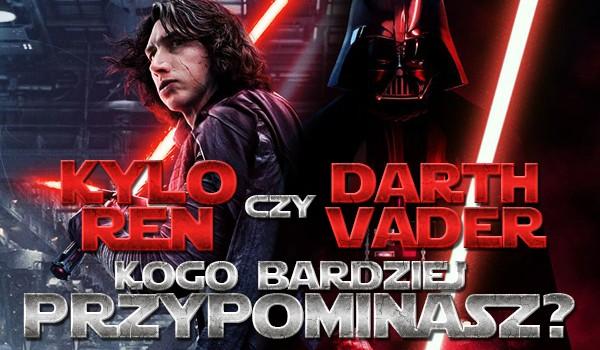 Bardziej przypominasz Darth Vadera czy Kylo Rena?