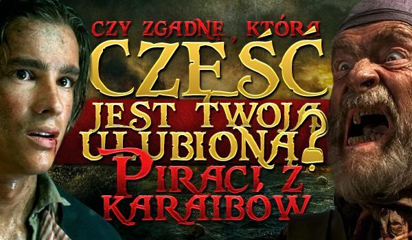 Czy zgadnę która, część jest Twoją ulubioną: Piraci z Karaibów?