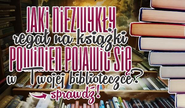 Jaki niezwykły regał na książki powinien pojawić się w Twojej biblioteczce? Sprawdź!