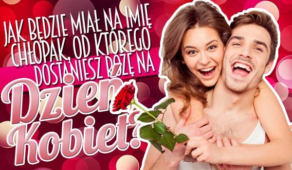 Jak będzie miał na imię chłopak, od którego dostaniesz różę z okazji Dnia Kobiet?