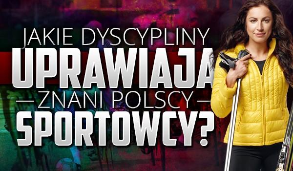 Czy wiesz jakie dyscypliny uprawiają znani polscy sportowcy?