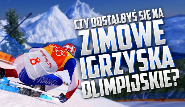 Czy dostałbyś się na Zimowe Igrzyska Olimpijskie?