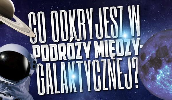 Co odkryjesz w podróży międzygalaktycznej?