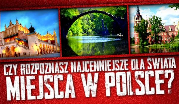 Czy znasz najcenniejsze dla świata miejsca w Polsce?