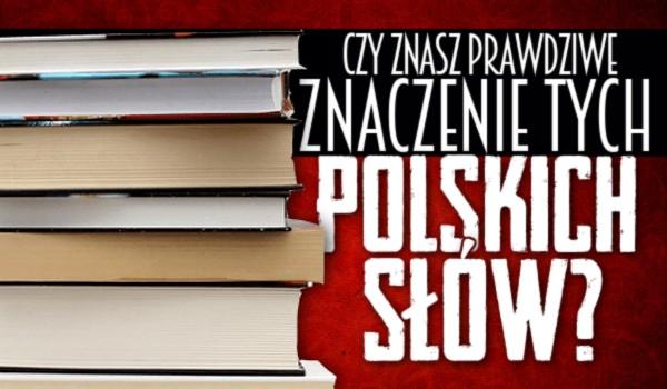 Czy znasz prawdziwe znaczenie tych polskich słów?
