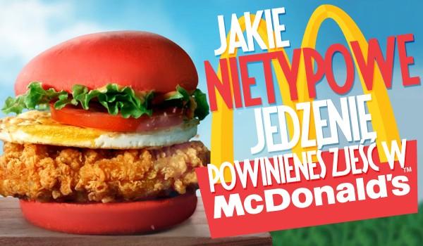 Jakie nietypowe jedzenie z McDonald's powinieneś zjeść?