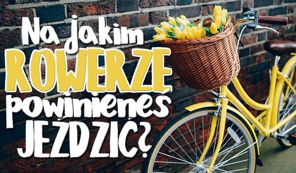 Sprawdź, na jakim rowerze powinieneś jeździć!