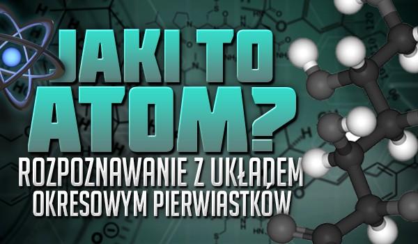 Jaki to atom? Rozpoznawanie z układem okresowym pierwiastków.