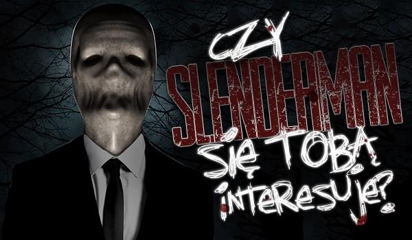 Czy Slenderman się Tobą interesuje?